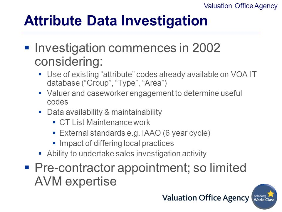 Valuation Office Agency Attribute Data Investigation  Investigation commences in 2002 considering:  Use of existing attribute codes already available on VOA IT database ( Group , Type , Area )  Valuer and caseworker engagement to determine useful codes  Data availability & maintainability  CT List Maintenance work  External standards e.g.