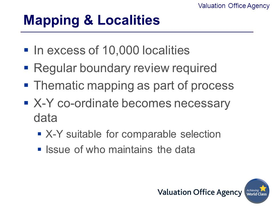 Valuation Office Agency Mapping & Localities  In excess of 10,000 localities  Regular boundary review required  Thematic mapping as part of process  X-Y co-ordinate becomes necessary data  X-Y suitable for comparable selection  Issue of who maintains the data