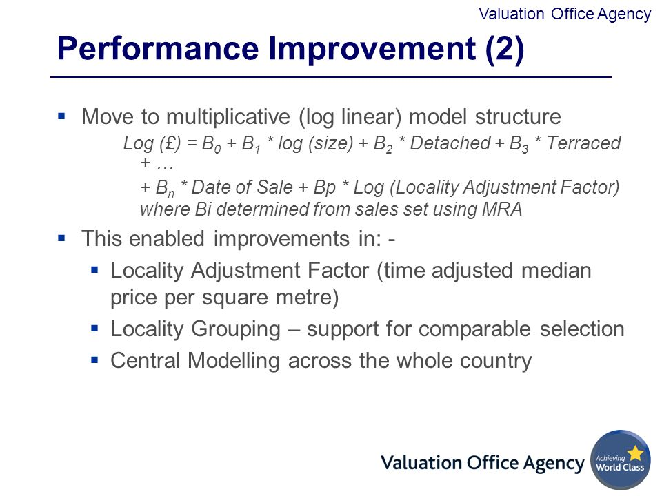 Valuation Office Agency Performance Improvement (2)  Move to multiplicative (log linear) model structure Log (£) = B 0 + B 1 * log (size) + B 2 * Detached + B 3 * Terraced + … + B n * Date of Sale + Bp * Log (Locality Adjustment Factor) where Bi determined from sales set using MRA  This enabled improvements in: -  Locality Adjustment Factor (time adjusted median price per square metre)  Locality Grouping – support for comparable selection  Central Modelling across the whole country