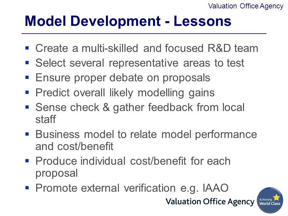 Valuation Office Agency Model Development - Lessons  Create a multi-skilled and focused R&D team  Select several representative areas to test  Ensure proper debate on proposals  Predict overall likely modelling gains  Sense check & gather feedback from local staff  Business model to relate model performance and cost/benefit  Produce individual cost/benefit for each proposal  Promote external verification e.g.