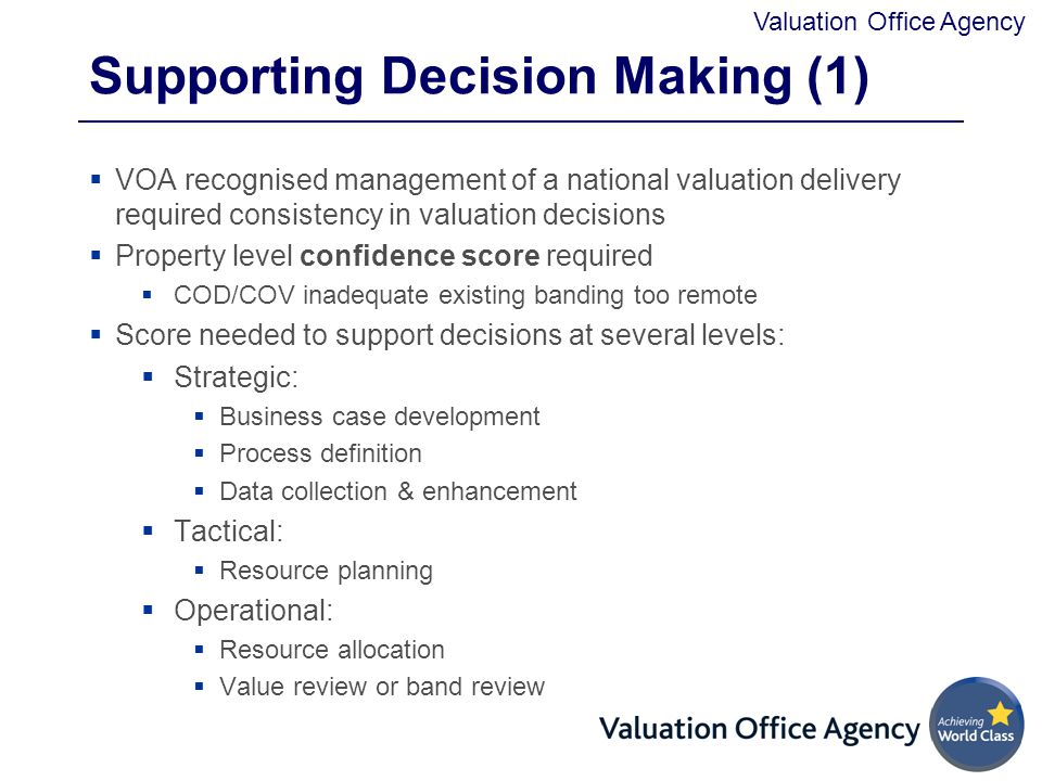 Valuation Office Agency Supporting Decision Making (1)  VOA recognised management of a national valuation delivery required consistency in valuation decisions  Property level confidence score required  COD/COV inadequate existing banding too remote  Score needed to support decisions at several levels:  Strategic:  Business case development  Process definition  Data collection & enhancement  Tactical:  Resource planning  Operational:  Resource allocation  Value review or band review
