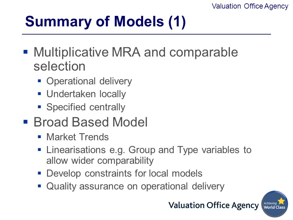 Valuation Office Agency Summary of Models (1)  Multiplicative MRA and comparable selection  Operational delivery  Undertaken locally  Specified centrally  Broad Based Model  Market Trends  Linearisations e.g.
