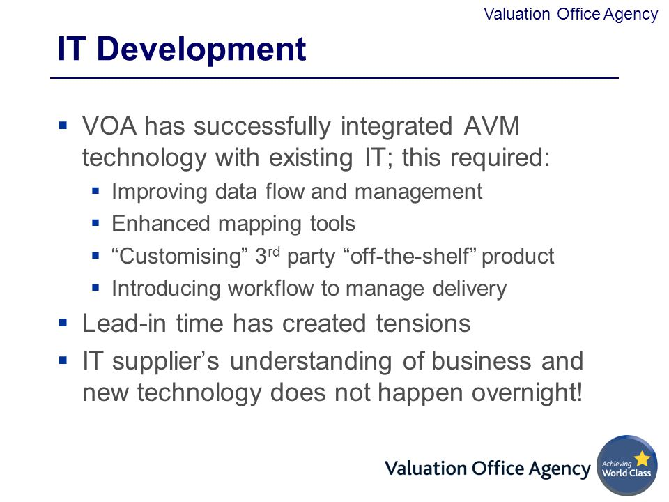 Valuation Office Agency IT Development  VOA has successfully integrated AVM technology with existing IT; this required:  Improving data flow and management  Enhanced mapping tools  Customising 3 rd party off-the-shelf product  Introducing workflow to manage delivery  Lead-in time has created tensions  IT supplier's understanding of business and new technology does not happen overnight!