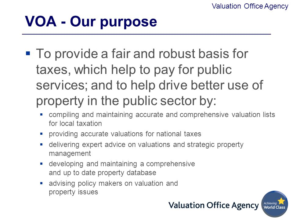 Valuation Office Agency VOA - Our purpose  To provide a fair and robust basis for taxes, which help to pay for public services; and to help drive better use of property in the public sector by:  compiling and maintaining accurate and comprehensive valuation lists for local taxation  providing accurate valuations for national taxes  delivering expert advice on valuations and strategic property management  developing and maintaining a comprehensive and up to date property database  advising policy makers on valuation and property issues