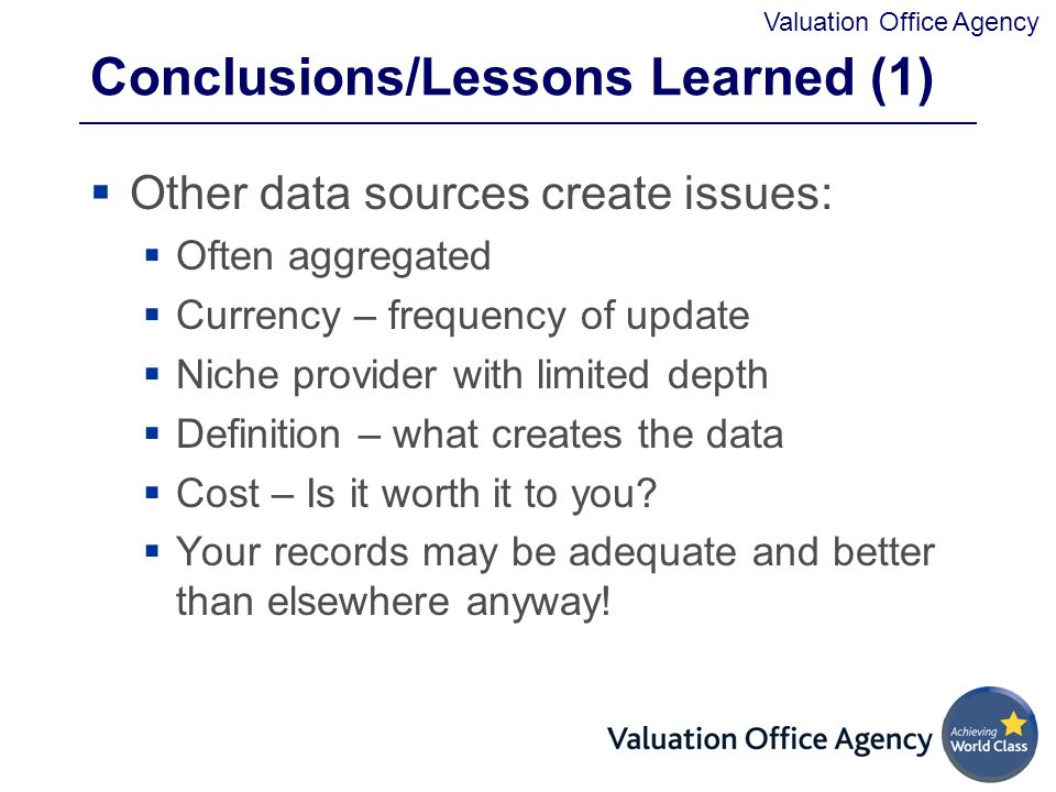 Valuation Office Agency Conclusions/Lessons Learned (1)  Other data sources create issues:  Often aggregated  Currency – frequency of update  Niche provider with limited depth  Definition – what creates the data  Cost – Is it worth it to you.