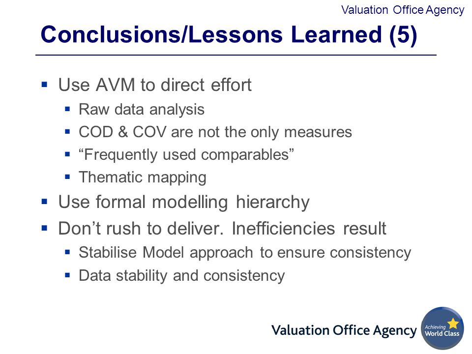 Valuation Office Agency Conclusions/Lessons Learned (5)  Use AVM to direct effort  Raw data analysis  COD & COV are not the only measures  Frequently used comparables  Thematic mapping  Use formal modelling hierarchy  Don't rush to deliver.
