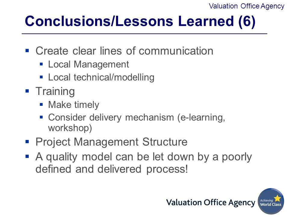 Valuation Office Agency Conclusions/Lessons Learned (6)  Create clear lines of communication  Local Management  Local technical/modelling  Training  Make timely  Consider delivery mechanism (e-learning, workshop)  Project Management Structure  A quality model can be let down by a poorly defined and delivered process!