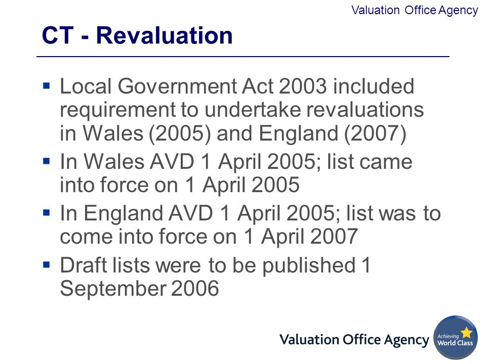Valuation Office Agency CT - Revaluation  Local Government Act 2003 included requirement to undertake revaluations in Wales (2005) and England (2007)  In Wales AVD 1 April 2005; list came into force on 1 April 2005  In England AVD 1 April 2005; list was to come into force on 1 April 2007  Draft lists were to be published 1 September 2006