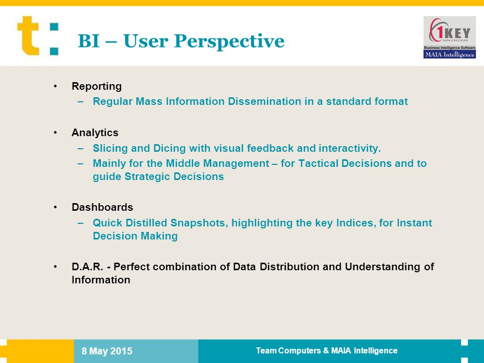 8 May 2015 Team Computers & MAIA Intelligence BI – User Perspective Reporting –Regular Mass Information Dissemination in a standard format Analytics –