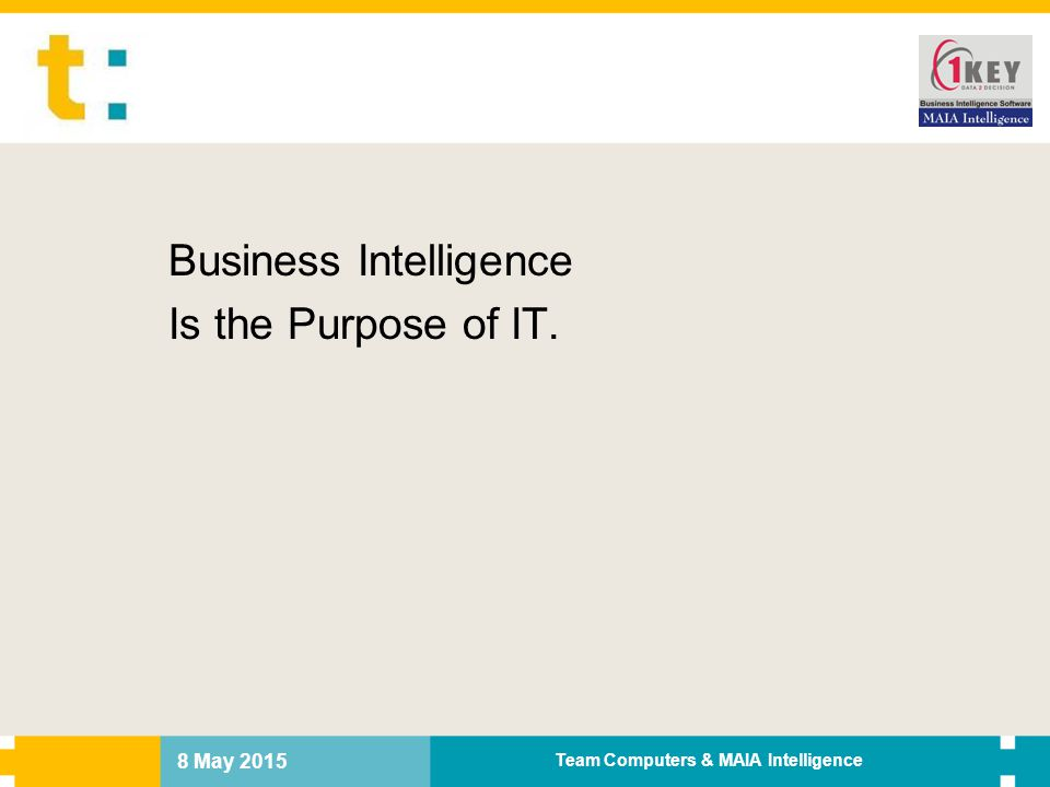 8 May 2015 Team Computers & MAIA Intelligence Business Intelligence Is the Purpose of IT.