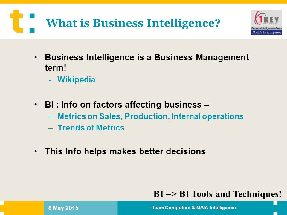 8 May 2015 Team Computers & MAIA Intelligence Today's Reporting Facts Contd… Multiple Data sources – Single view not possible Tactical & Strategic Business Intelligence for top management – After-the-fact reports and analysis Adhoc and enhancement requests from business users – Productivity loss of IT resources Solution : Operational Business Intelligence & Reporting