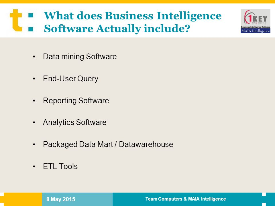 8 May 2015 Team Computers & MAIA Intelligence What does Business Intelligence Software Actually include? Data mining Software End-User Query Reporting