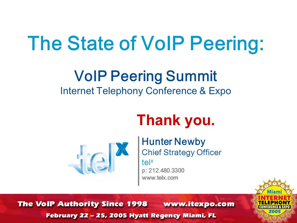 The State of VoIP Peering: VoIP Peering Summit Internet Telephony Conference & Expo Hunter Newby Chief Strategy Officer tel x p: 212.480.3300 www.telx.com Thank you.