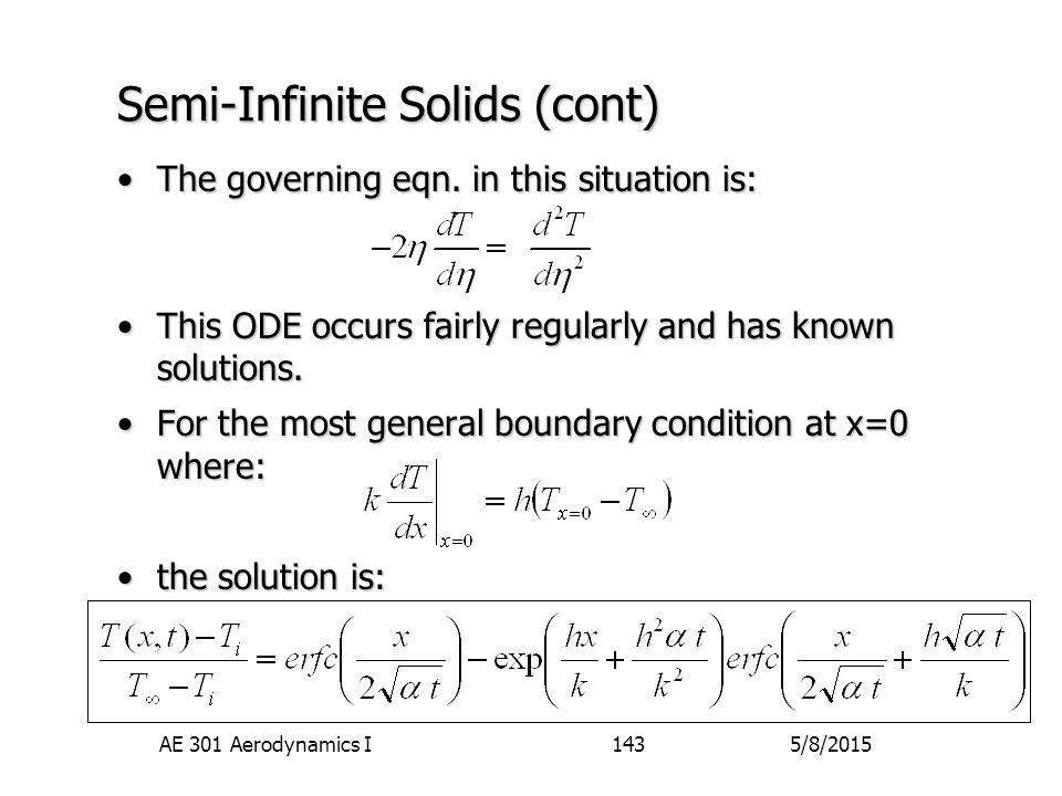 5/8/2015AE 301 Aerodynamics I143 Semi-Infinite Solids (cont) The governing eqn. in this situation is:The governing eqn. in this situation is: This ODE