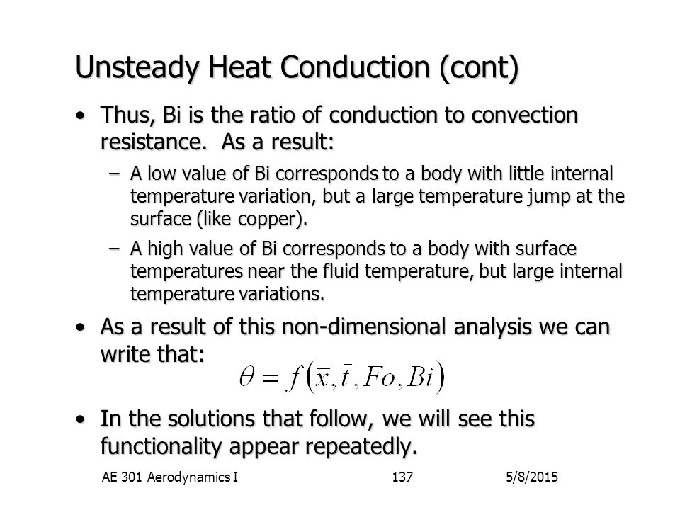 5/8/2015AE 301 Aerodynamics I137 Unsteady Heat Conduction (cont) Thus, Bi is the ratio of conduction to convection resistance. As a result:Thus, Bi is