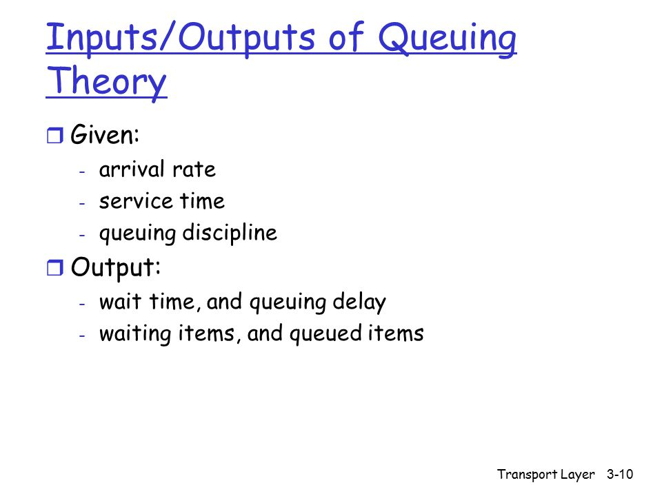 Transport Layer 3-10 Inputs/Outputs of Queuing Theory r Given: - arrival rate - service time - queuing discipline r Output: - wait time, and queuing d