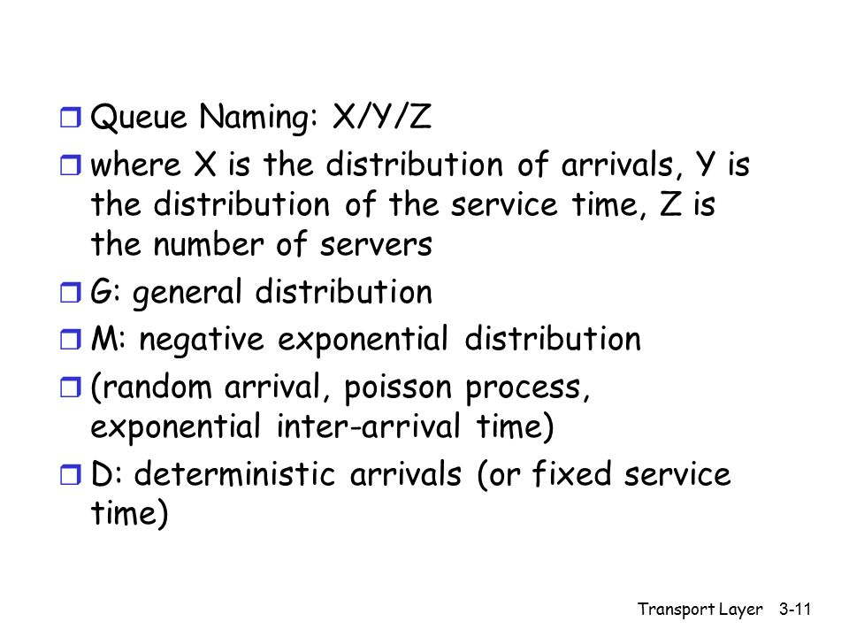 Transport Layer 3-11 r Queue Naming: X/Y/Z r where X is the distribution of arrivals, Y is the distribution of the service time, Z is the number of se