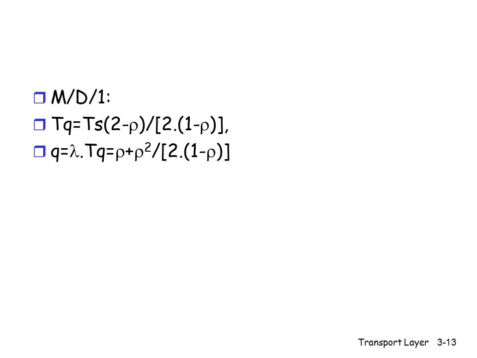 Transport Layer 3-13 r M/D/1: r Tq=Ts(2-  )/[2.(1-  )], r q=.Tq=  +  2 /[2.(1-  )]