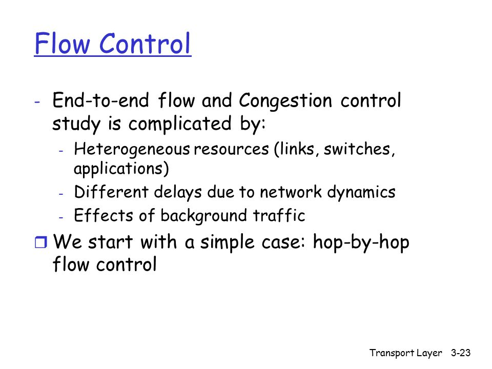 Transport Layer 3-23 Flow Control - End-to-end flow and Congestion control study is complicated by: - Heterogeneous resources (links, switches, applic