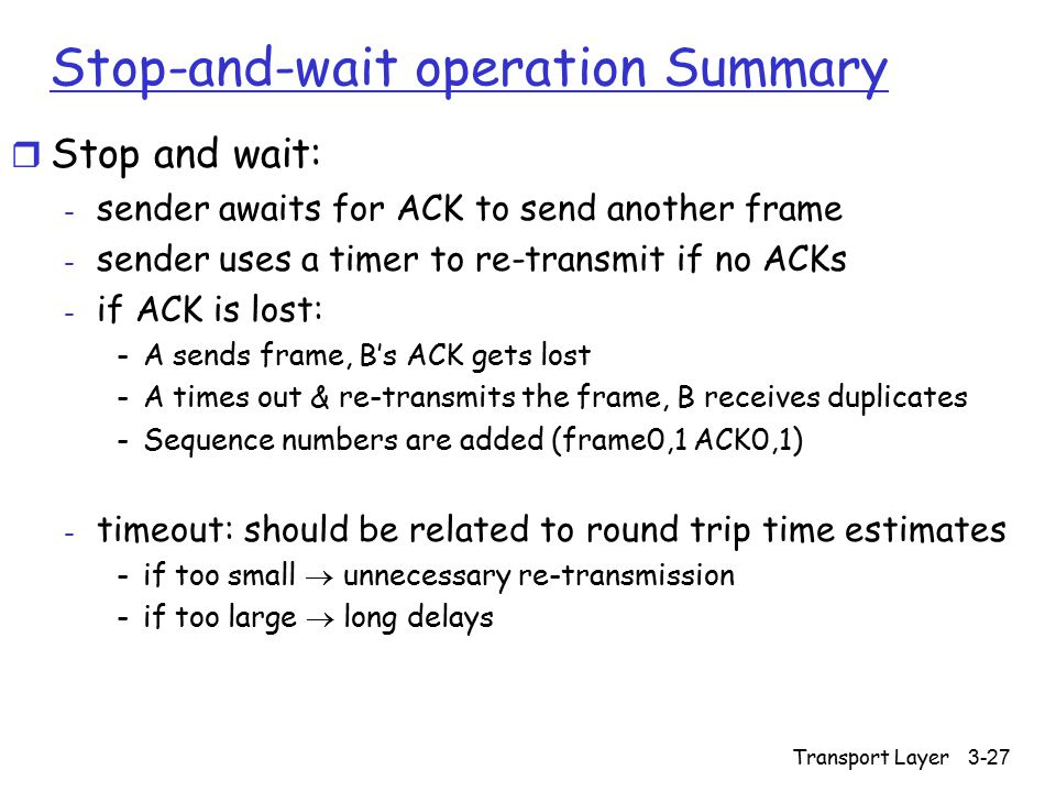 Transport Layer 3-27 Stop-and-wait operation Summary r Stop and wait: - sender awaits for ACK to send another frame - sender uses a timer to re-transm