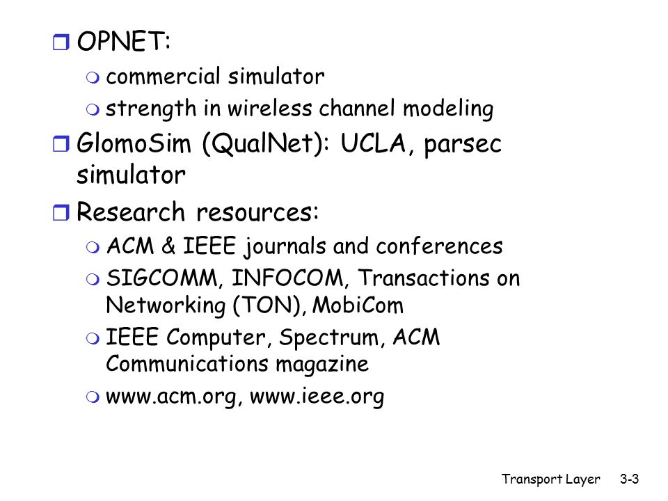 Transport Layer 3-3 r OPNET: m commercial simulator m strength in wireless channel modeling r GlomoSim (QualNet): UCLA, parsec simulator r Research re