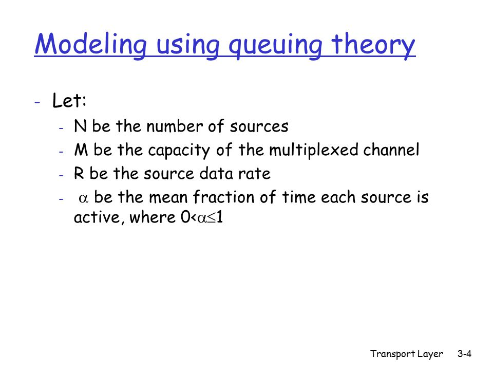 Transport Layer 3-4 Modeling using queuing theory - Let: - N be the number of sources - M be the capacity of the multiplexed channel - R be the source