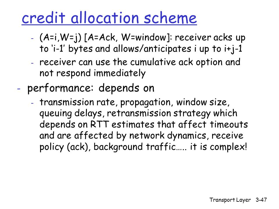 Transport Layer 3-47 credit allocation scheme - (A=i,W=j) [A=Ack, W=window]: receiver acks up to 'i-1' bytes and allows/anticipates i up to i+j-1 - re