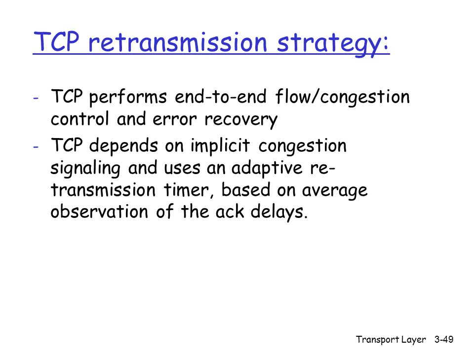 Transport Layer 3-49 TCP retransmission strategy: - TCP performs end-to-end flow/congestion control and error recovery - TCP depends on implicit conge