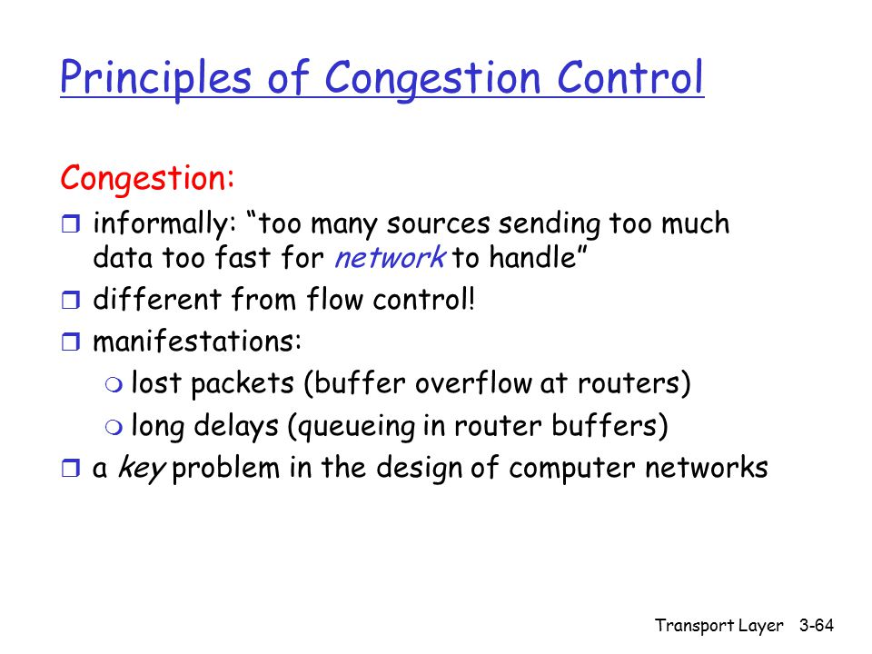 "Transport Layer 3-64 Principles of Congestion Control Congestion: r informally: ""too many sources sending too much data too fast for network to handle"