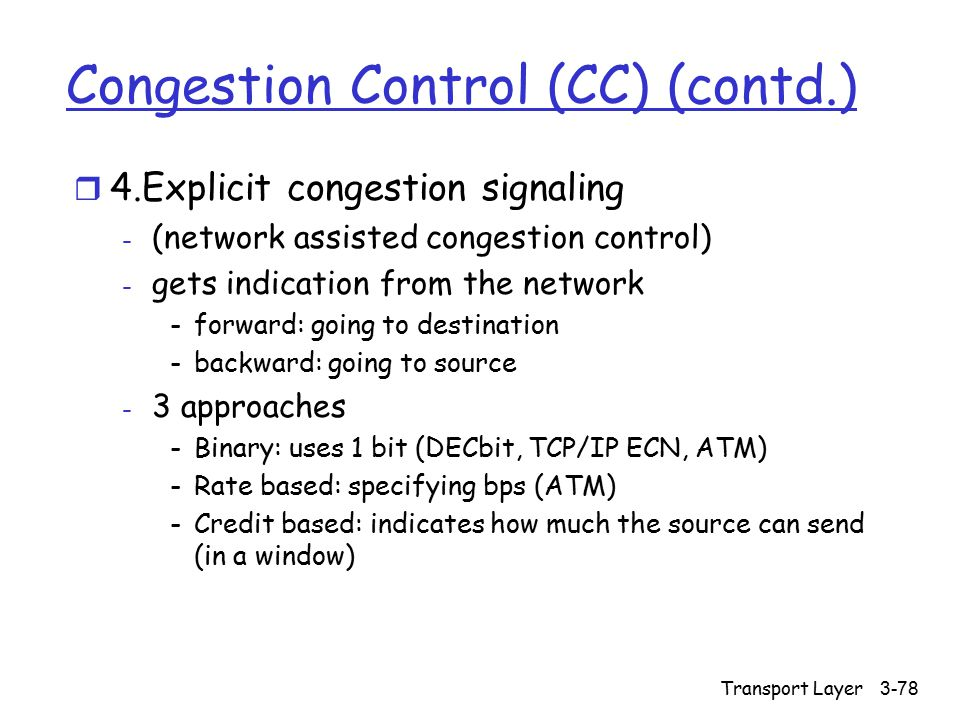 Transport Layer 3-78 Congestion Control (CC) (contd.) r 4.Explicit congestion signaling - (network assisted congestion control) - gets indication from