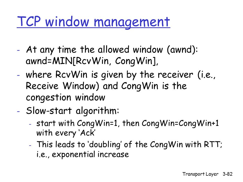 Transport Layer 3-82 TCP window management - At any time the allowed window (awnd): awnd=MIN[RcvWin, CongWin], - where RcvWin is given by the receiver