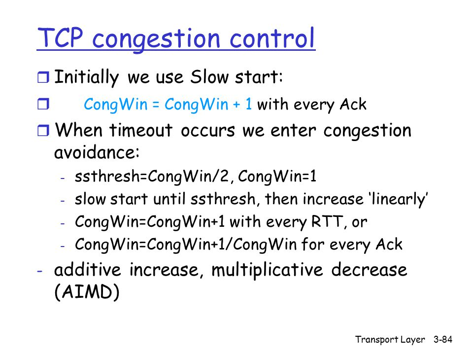 Transport Layer 3-84 TCP congestion control r Initially we use Slow start: r CongWin = CongWin + 1 with every Ack r When timeout occurs we enter conge