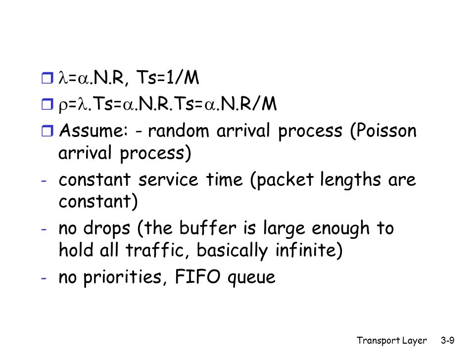 Transport Layer 3-9 r = .N.R, Ts=1/M r  =.Ts= .N.R.Ts= .N.R/M r Assume: - random arrival process (Poisson arrival process) - constant service time