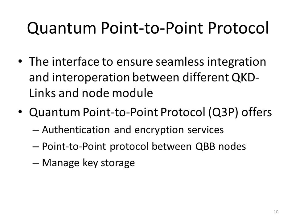Quantum Point-to-Point Protocol The interface to ensure seamless integration and interoperation between different QKD- Links and node module Quantum Point-to-Point Protocol (Q3P) offers – Authentication and encryption services – Point-to-Point protocol between QBB nodes – Manage key storage 10