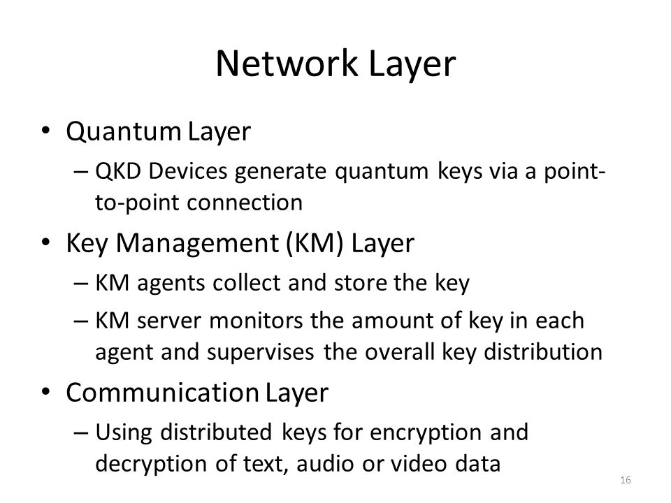 Network Layer Quantum Layer – QKD Devices generate quantum keys via a point- to-point connection Key Management (KM) Layer – KM agents collect and store the key – KM server monitors the amount of key in each agent and supervises the overall key distribution Communication Layer – Using distributed keys for encryption and decryption of text, audio or video data 16