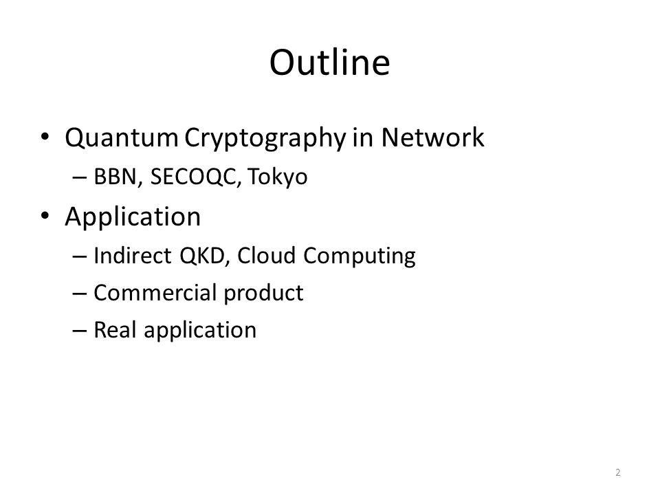 Outline Quantum Cryptography in Network – BBN, SECOQC, Tokyo Application – Indirect QKD, Cloud Computing – Commercial product – Real application 2
