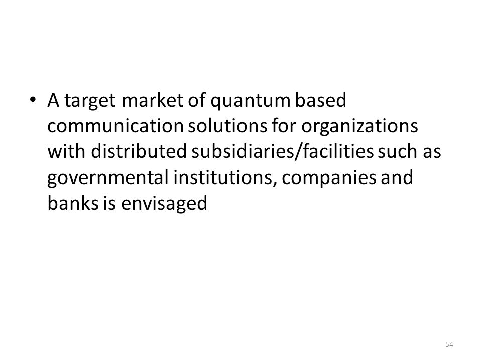 A target market of quantum based communication solutions for organizations with distributed subsidiaries/facilities such as governmental institutions, companies and banks is envisaged 54