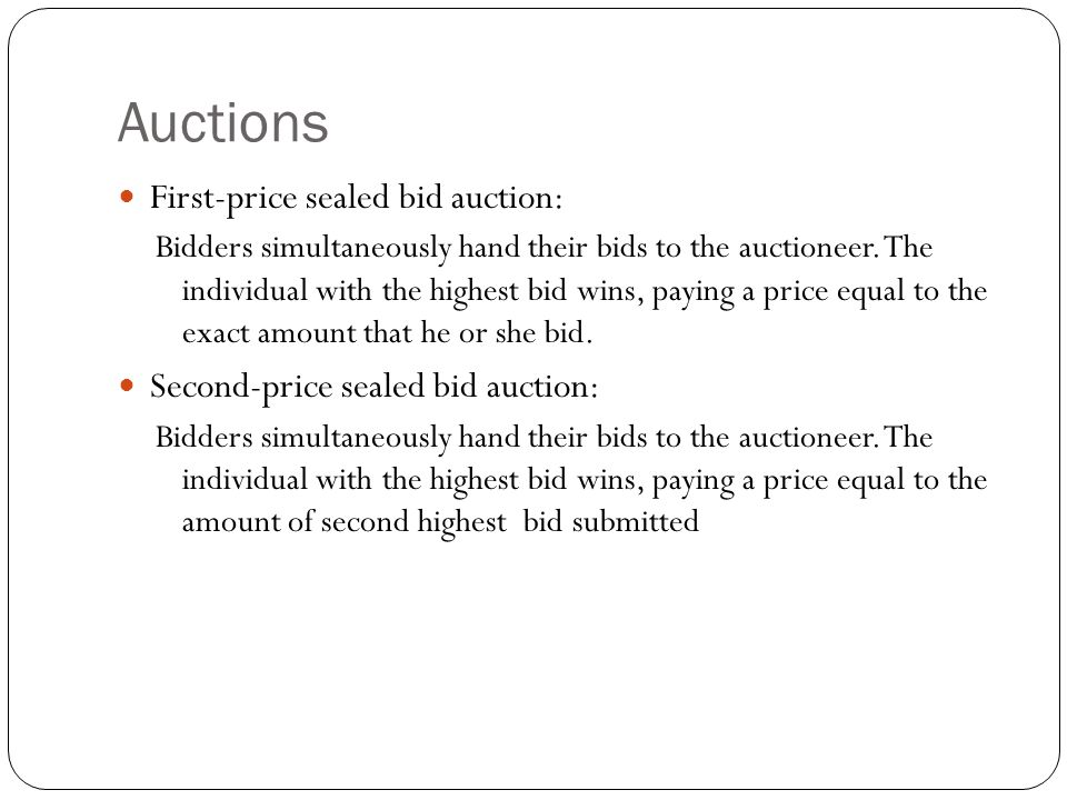 Auctions First-price sealed bid auction: Bidders simultaneously hand their bids to the auctioneer. The individual with the highest bid wins, paying a