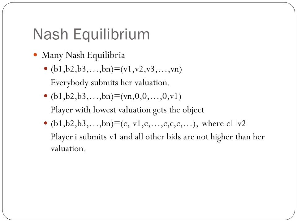Nash Equilibrium Many Nash Equilibria (b1,b2,b3,…,bn)=(v1,v2,v3,…,vn) Everybody submits her valuation. (b1,b2,b3,…,bn)=(vn,0,0,…,0,v1) Player with low