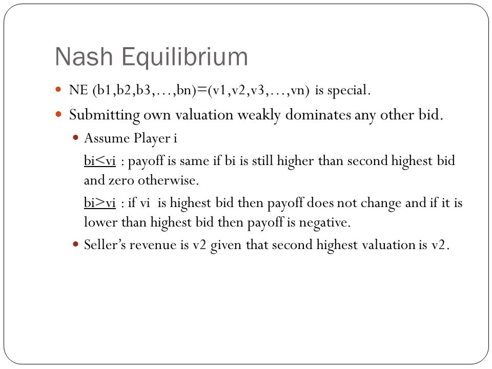 Nash Equilibrium NE (b1,b2,b3,…,bn)=(v1,v2,v3,…,vn) is special. Submitting own valuation weakly dominates any other bid. Assume Player i bi<vi : payof