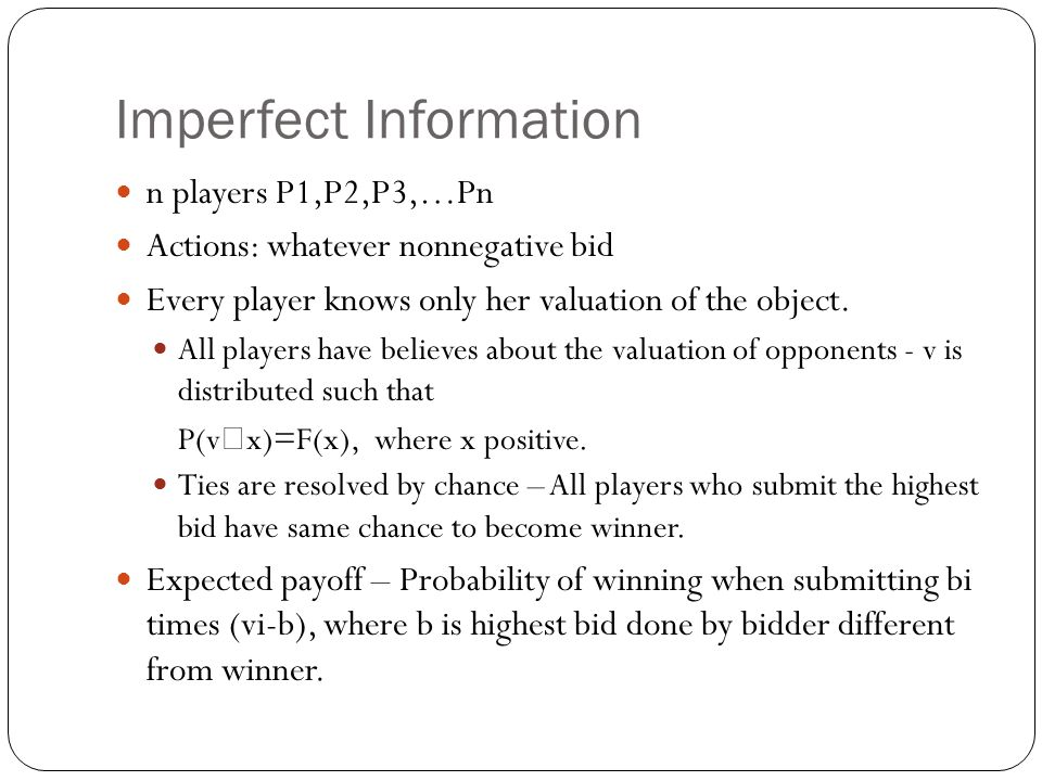 Imperfect Information n players P1,P2,P3,…Pn Actions: whatever nonnegative bid Every player knows only her valuation of the object. All players have b