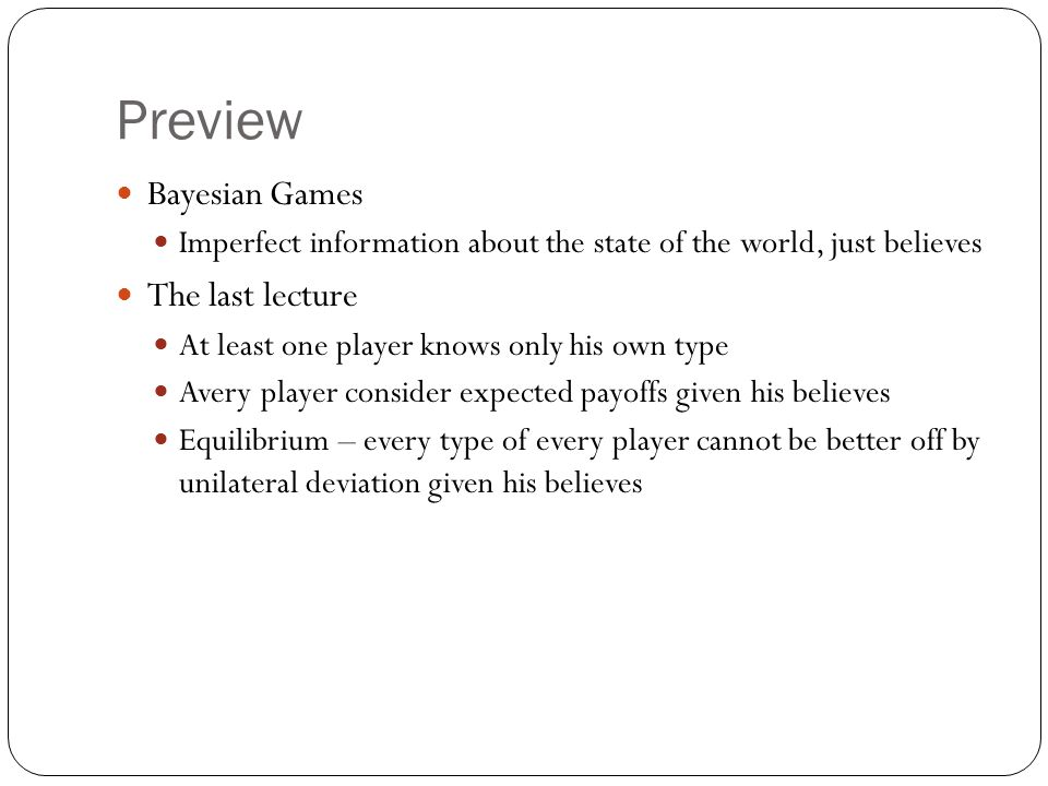 Preview Bayesian Games Imperfect information about the state of the world, just believes The last lecture At least one player knows only his own type
