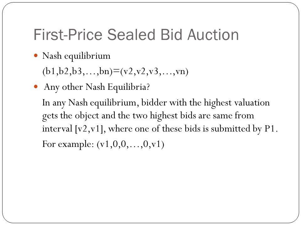 First-Price Sealed Bid Auction Nash equilibrium (b1,b2,b3,…,bn)=(v2,v2,v3,…,vn) Any other Nash Equilibria? In any Nash equilibrium, bidder with the hi