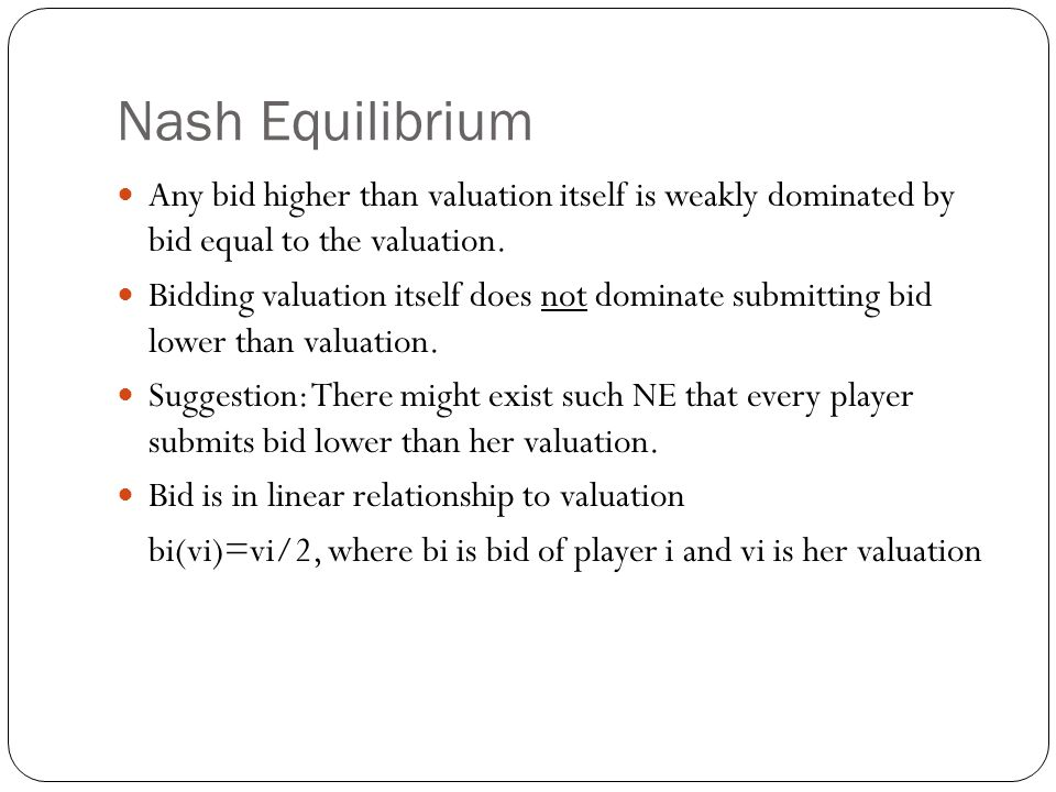 Nash Equilibrium Any bid higher than valuation itself is weakly dominated by bid equal to the valuation. Bidding valuation itself does not dominate su