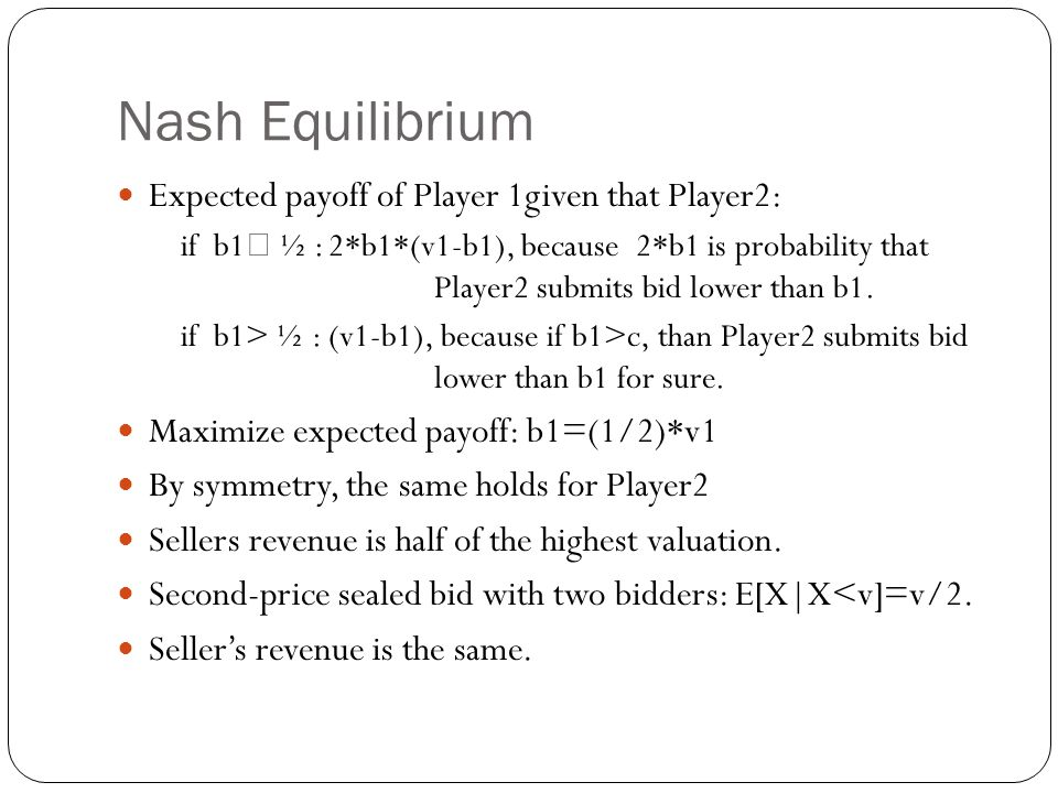 Nash Equilibrium Expected payoff of Player 1given that Player2: if b1  ½ :2*b1*(v1-b1), because 2*b1 is probability that Player2 submits bid lower th