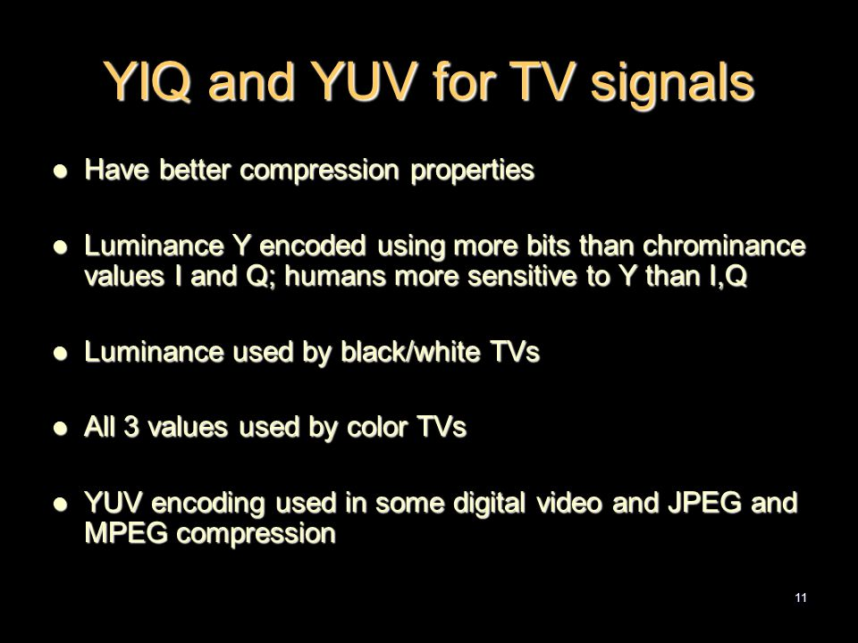 11 YIQ and YUV for TV signals Have better compression properties Have better compression properties Luminance Y encoded using more bits than chrominance values I and Q; humans more sensitive to Y than I,Q Luminance Y encoded using more bits than chrominance values I and Q; humans more sensitive to Y than I,Q Luminance used by black/white TVs Luminance used by black/white TVs All 3 values used by color TVs All 3 values used by color TVs YUV encoding used in some digital video and JPEG and MPEG compression YUV encoding used in some digital video and JPEG and MPEG compression