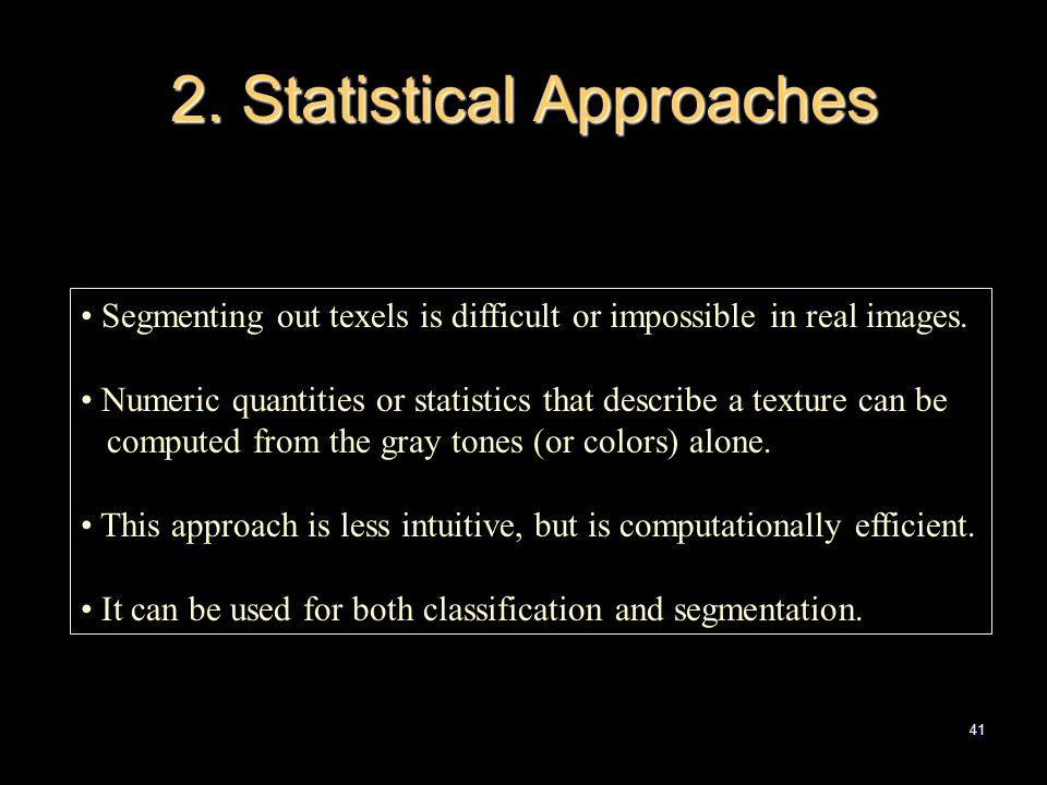 41 2. Statistical Approaches Segmenting out texels is difficult or impossible in real images.