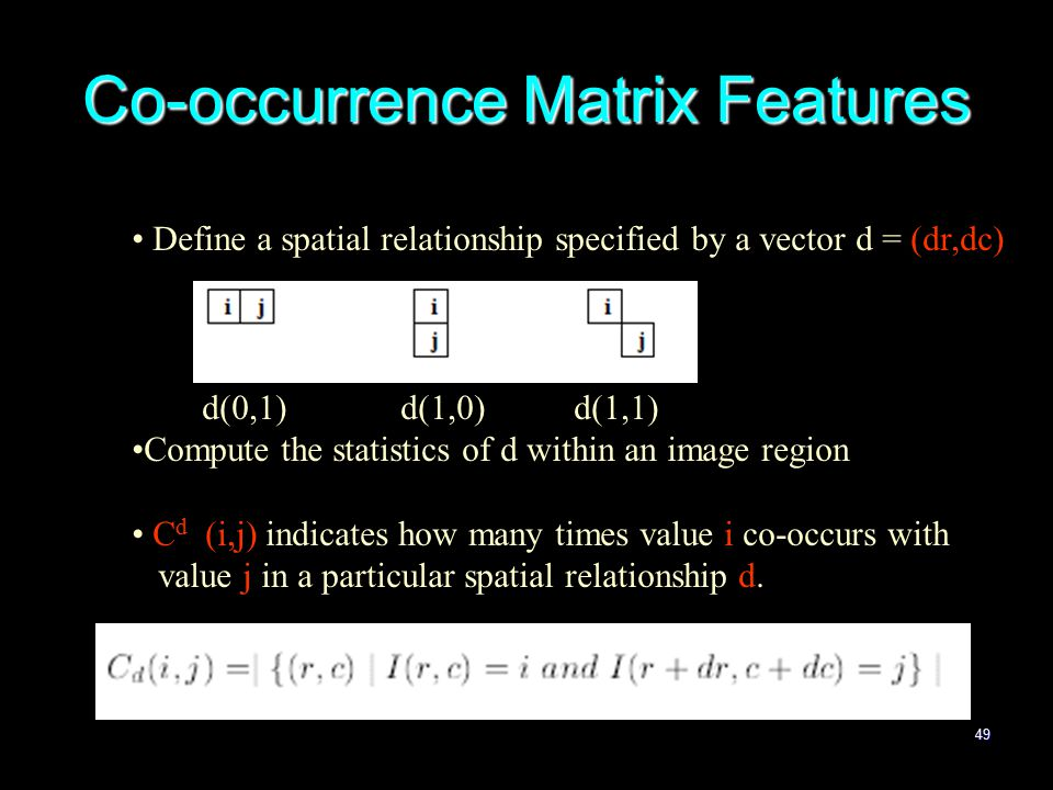 49 Co-occurrence Matrix Features Define a spatial relationship specified by a vector d = (dr,dc) d(0,1) d(1,0) d(1,1) Compute the statistics of d within an image region C d (i,j) indicates how many times value i co-occurs with value j in a particular spatial relationship d.