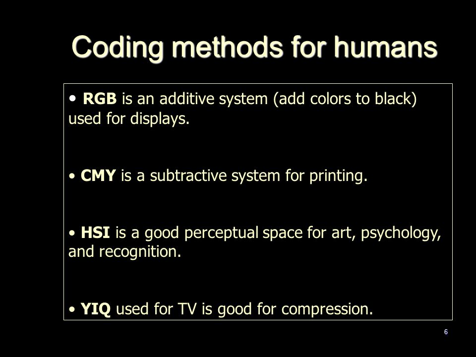 6 Coding methods for humans RGB is an additive system (add colors to black) used for displays.