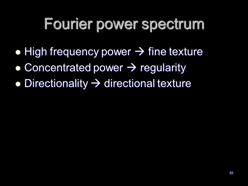 65 Fourier power spectrum High frequency power  fine texture High frequency power  fine texture Concentrated power  regularity Concentrated power  regularity Directionality  directional texture Directionality  directional texture